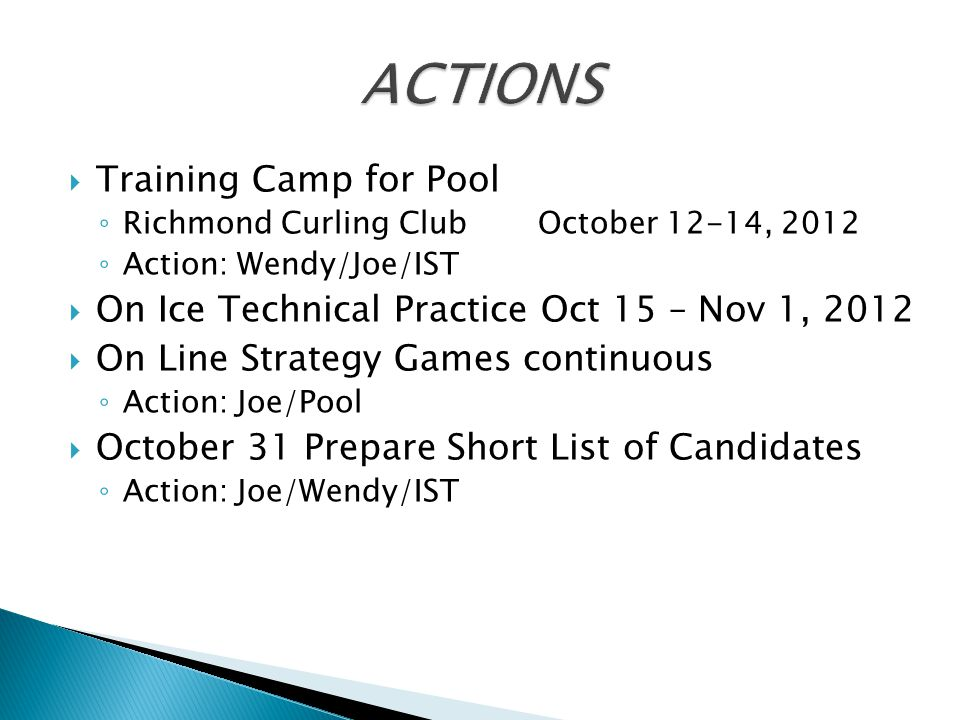  Training Camp for Pool ◦ Richmond Curling Club October 12-14, 2012 ◦ Action: Wendy/Joe/IST  On Ice Technical Practice Oct 15 – Nov 1, 2012  On Line Strategy Games continuous ◦ Action: Joe/Pool  October 31 Prepare Short List of Candidates ◦ Action: Joe/Wendy/IST