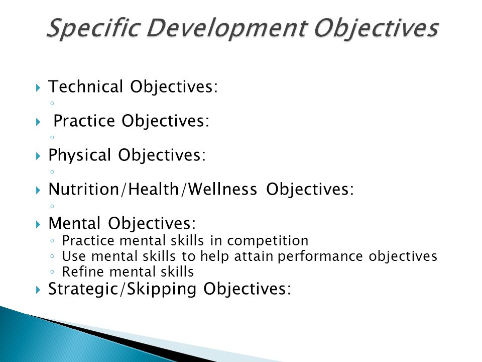  Technical Objectives: ◦  Practice Objectives: ◦  Physical Objectives: ◦  Nutrition/Health/Wellness Objectives: ◦  Mental Objectives: ◦ Practice mental skills in competition ◦ Use mental skills to help attain performance objectives ◦ Refine mental skills  Strategic/Skipping Objectives: