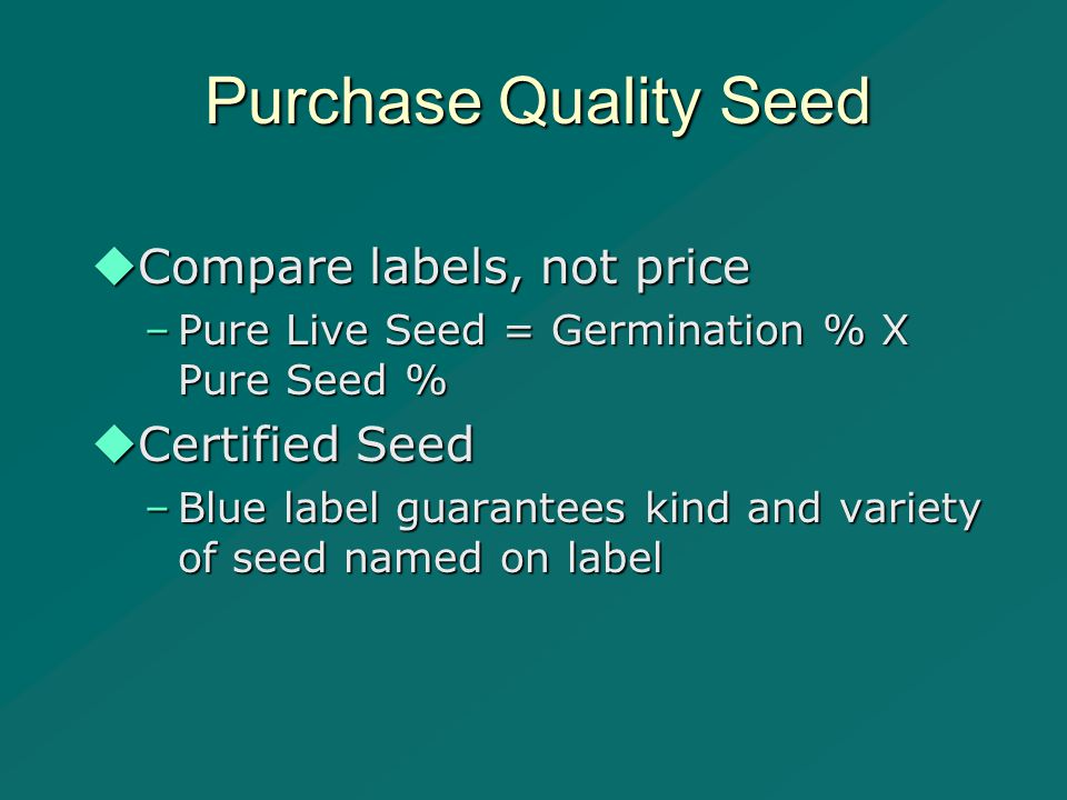 Purchase Quality Seed  Compare labels, not price –Pure Live Seed = Germination % X Pure Seed %  Certified Seed –Blue label guarantees kind and variety of seed named on label