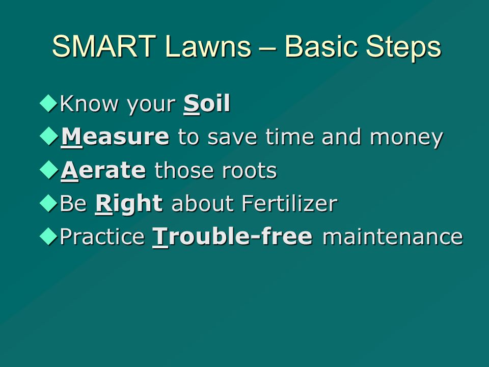 SMART Lawns – Basic Steps  Know your Soil  Measure to save time and money  Aerate those roots  Be Right about Fertilizer  Practice Trouble-free maintenance