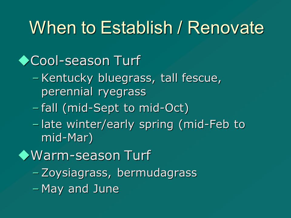 When to Establish / Renovate  Cool-season Turf –Kentucky bluegrass, tall fescue, perennial ryegrass –fall (mid-Sept to mid-Oct) –late winter/early spring (mid-Feb to mid-Mar)  Warm-season Turf –Zoysiagrass, bermudagrass –May and June