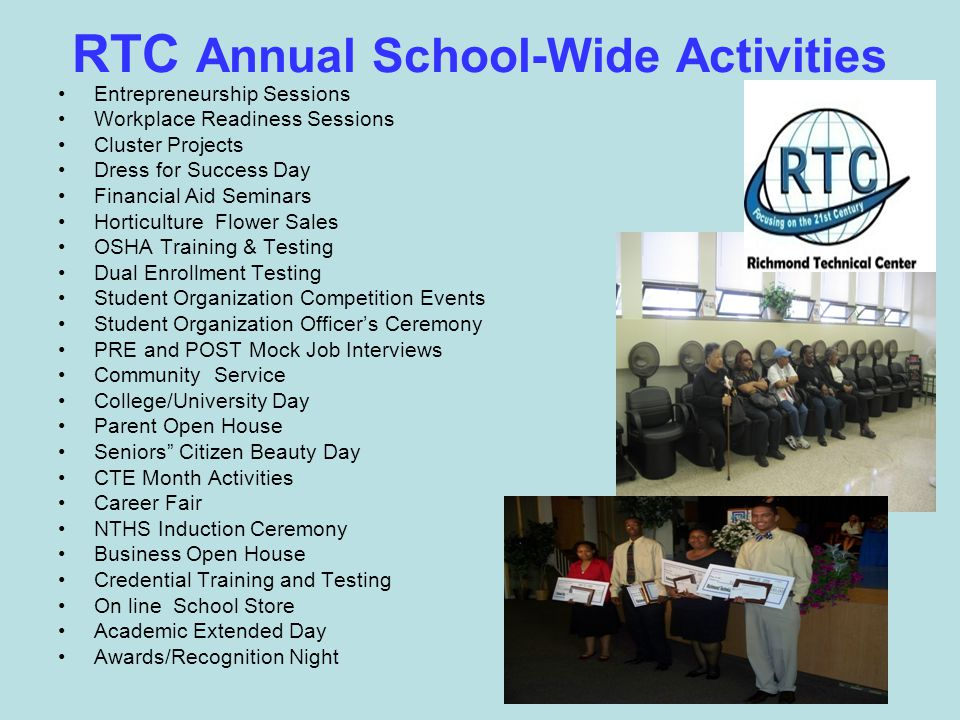 RTC Annual School-Wide Activities Entrepreneurship Sessions Workplace Readiness Sessions Cluster Projects Dress for Success Day Financial Aid Seminars Horticulture Flower Sales OSHA Training & Testing Dual Enrollment Testing Student Organization Competition Events Student Organization Officer's Ceremony PRE and POST Mock Job Interviews Community Service College/University Day Parent Open House Seniors Citizen Beauty Day CTE Month Activities Career Fair NTHS Induction Ceremony Business Open House Credential Training and Testing On line School Store Academic Extended Day Awards/Recognition Night