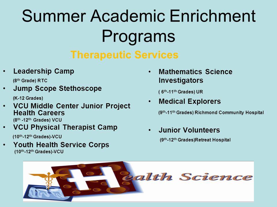 Summer Academic Enrichment Programs Therapeutic Services Leadership Camp (8 th Grade) RTC Jump Scope Stethoscope (K-12 Grades) VCU Middle Center Junior Project Health Careers (8 th -12 th Grades) VCU VCU Physical Therapist Camp (10 th -12 th Grades)-VCU Youth Health Service Corps (10 th -12 th Grades)-VCU Mathematics Science Investigators ( 6 th -11 th Grades) UR Medical Explorers (9 th -11 th Grades) Richmond Community Hospital Junior Volunteers (9 th -12 th Grades)Retreat Hospital