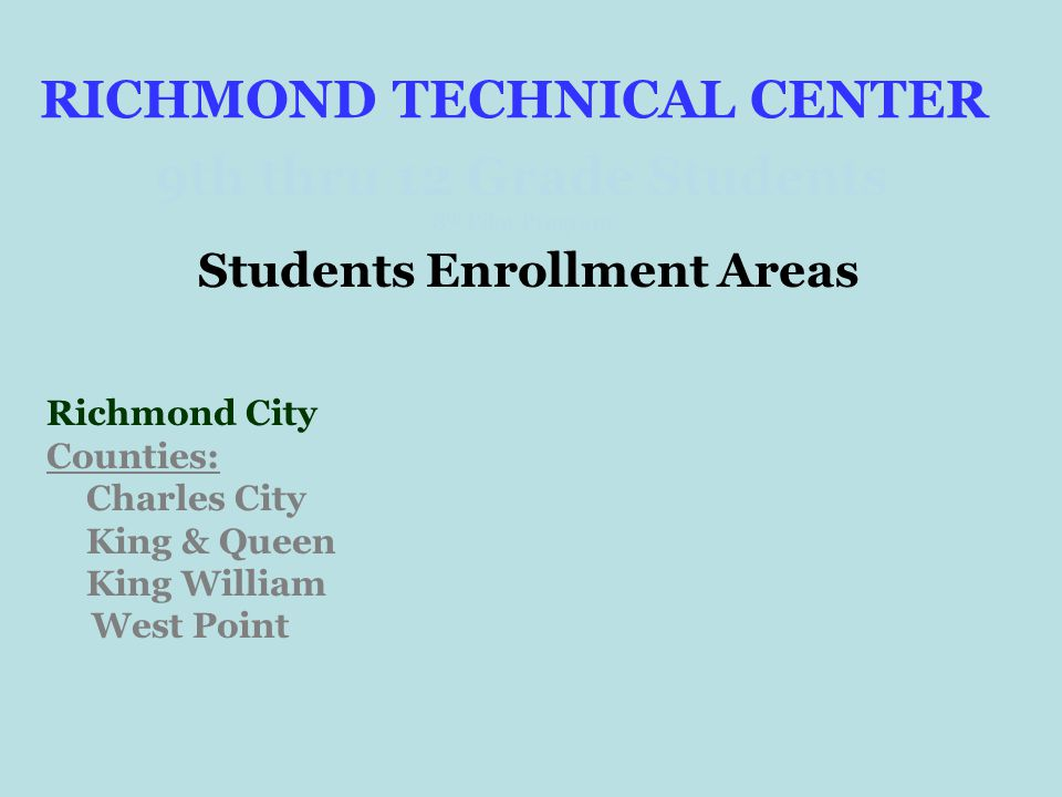 RICHMOND TECHNICAL CENTER 9th thru 12 Grade Students 8 th Pilot Program Students Enrollment Areas Richmond City Counties: Charles City King & Queen King William West Point