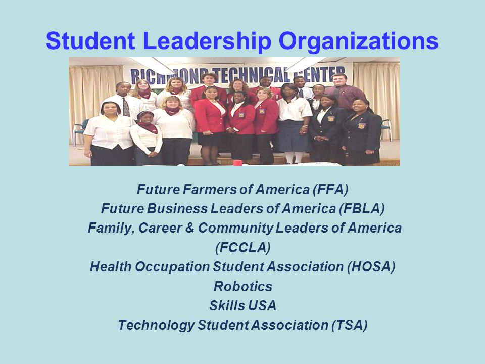 Student Leadership Organizations Future Farmers of America (FFA) Future Business Leaders of America (FBLA) Family, Career & Community Leaders of America (FCCLA) Health Occupation Student Association (HOSA) Robotics Skills USA Technology Student Association (TSA)