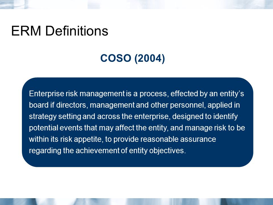 ERM Definitions Enterprise risk management is a process, effected by an entity's board if directors, management and other personnel, applied in strate
