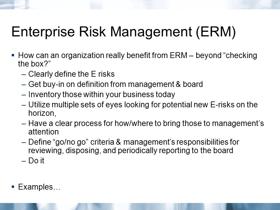 "Enterprise Risk Management (ERM)  How can an organization really benefit from ERM – beyond ""checking the box?"" –Clearly define the E risks –Get buy-i"