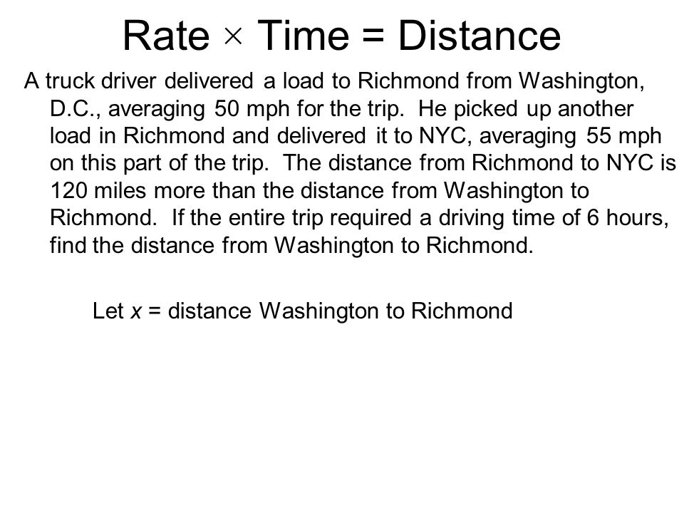 (Rate)(Time) = Distance A truck driver delivered a load to Richmond from Washington, D.C., averaging 50 mph for the trip.