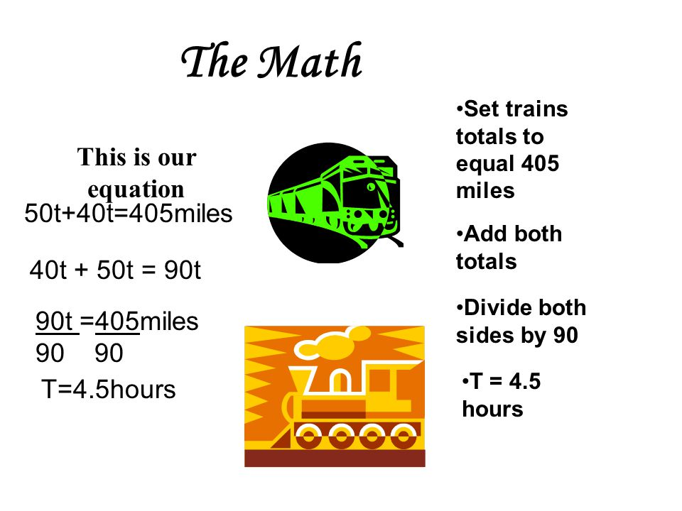 Table train speed timetotal Train 1 Train 2 Rate x time = distance Rate of Train 1: 50 mph Rate of Train 2: 40 mph Time for both trains: t Total for train 1: 50t Total for train 2: 40 t 50 mph 40 mph t t 50t 40t