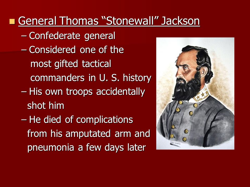 General Thomas Stonewall Jackson General Thomas Stonewall Jackson –Confederate general –Considered one of the most gifted tactical most gifted tactical commanders in U.