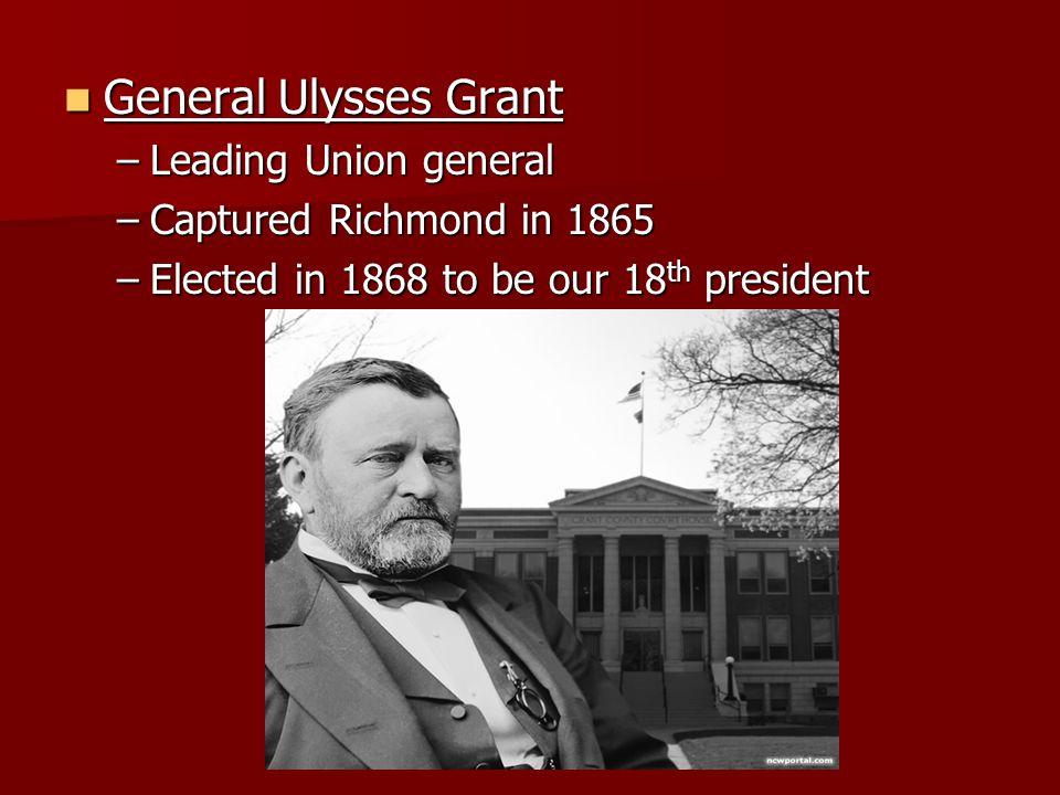 General Ulysses Grant General Ulysses Grant –Leading Union general –Captured Richmond in 1865 –Elected in 1868 to be our 18 th president