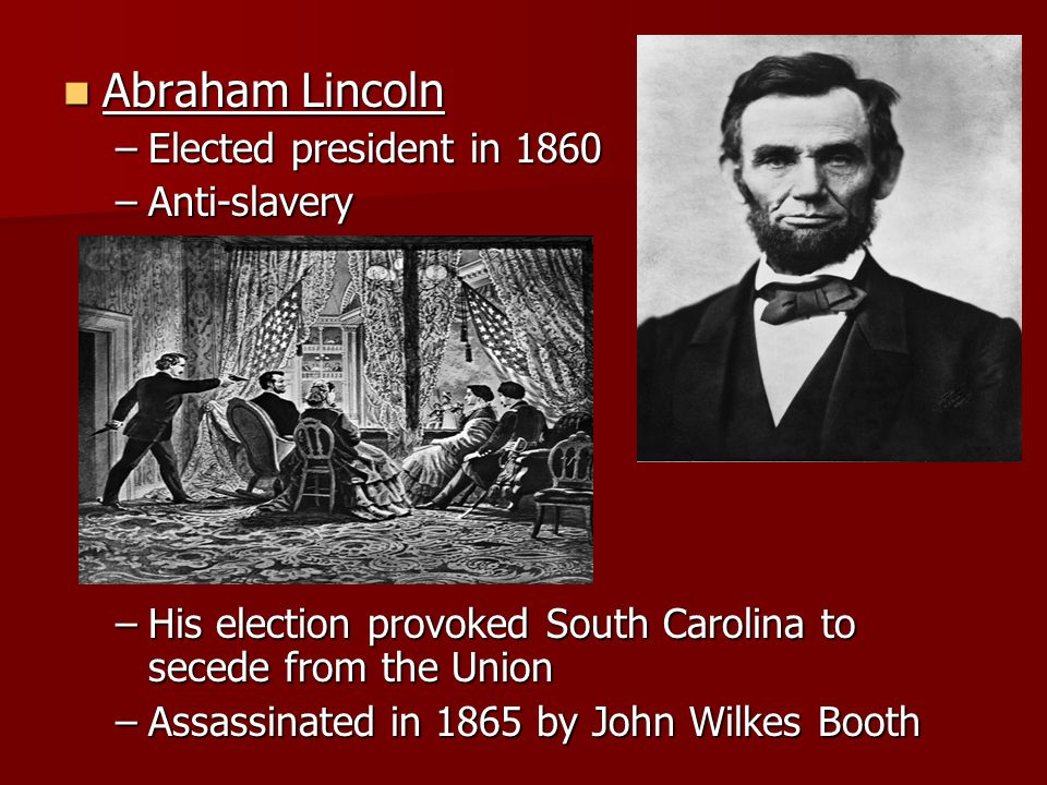 Abraham Lincoln Abraham Lincoln –Elected president in 1860 –Anti-slavery –His election provoked South Carolina to secede from the Union –Assassinated in 1865 by John Wilkes Booth