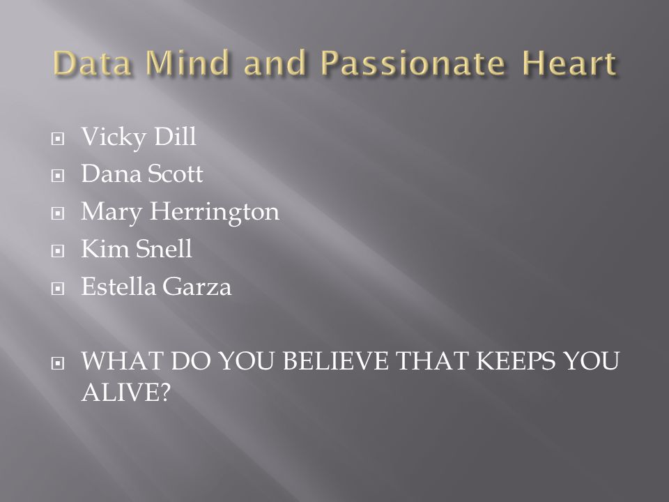  Vicky Dill  Dana Scott  Mary Herrington  Kim Snell  Estella Garza  WHAT DO YOU BELIEVE THAT KEEPS YOU ALIVE?