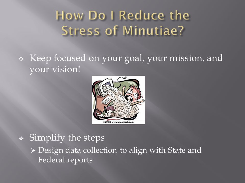  Keep focused on your goal, your mission, and your vision!  Simplify the steps  Design data collection to align with State and Federal reports