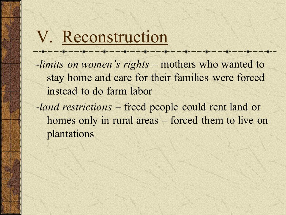 V. Reconstruction -limits on women's rights – mothers who wanted to stay home and care for their families were forced instead to do farm labor -land r