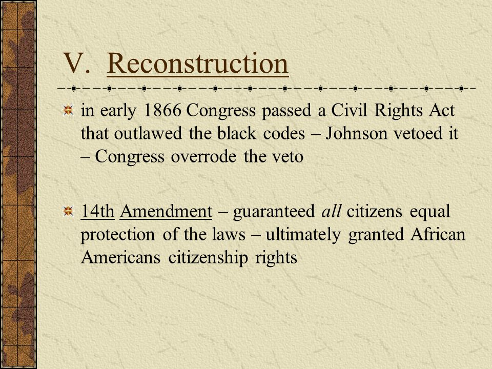 V. Reconstruction in early 1866 Congress passed a Civil Rights Act that outlawed the black codes – Johnson vetoed it – Congress overrode the veto 14th