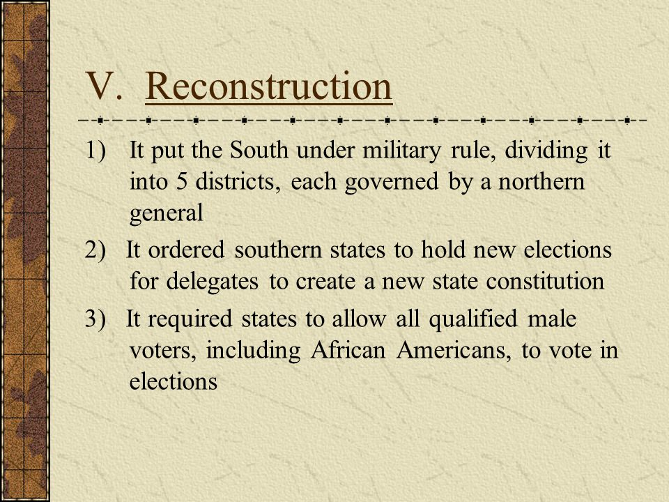 V. Reconstruction 1)It put the South under military rule, dividing it into 5 districts, each governed by a northern general 2) It ordered southern sta