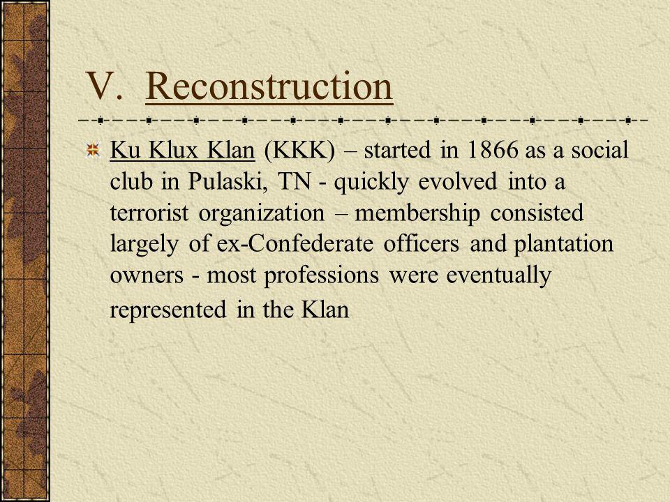 V. Reconstruction Ku Klux Klan (KKK) – started in 1866 as a social club in Pulaski, TN - quickly evolved into a terrorist organization – membership co