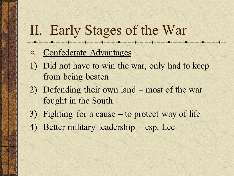 II. Early Stages of the War Confederate Advantages 1)Did not have to win the war, only had to keep from being beaten 2)Defending their own land – most