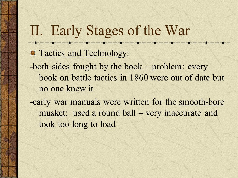 II. Early Stages of the War Tactics and Technology: -both sides fought by the book – problem: every book on battle tactics in 1860 were out of date bu