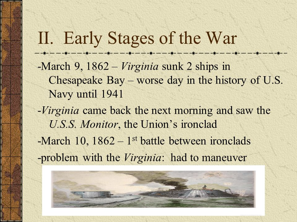 II. Early Stages of the War -March 9, 1862 – Virginia sunk 2 ships in Chesapeake Bay – worse day in the history of U.S. Navy until 1941 -Virginia came