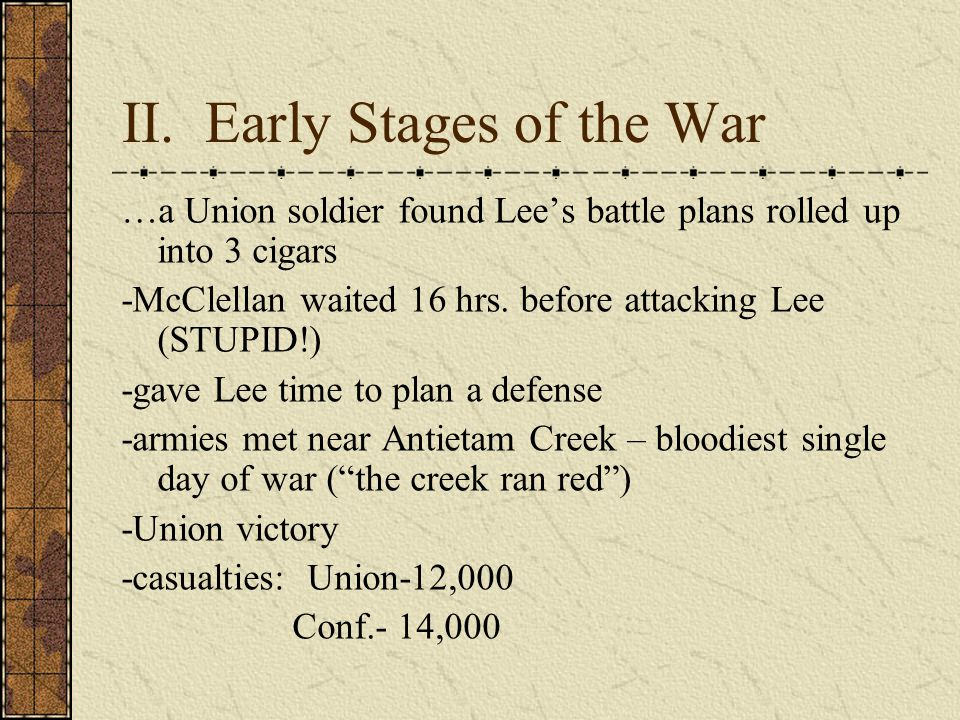 II. Early Stages of the War …a Union soldier found Lee's battle plans rolled up into 3 cigars -McClellan waited 16 hrs. before attacking Lee (STUPID!)