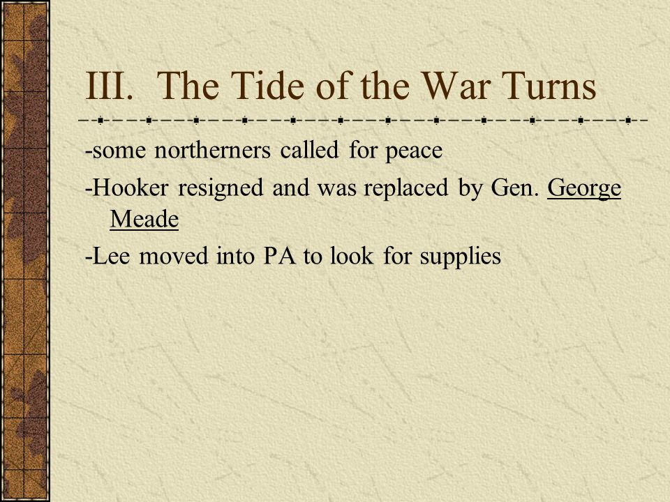 III. The Tide of the War Turns -some northerners called for peace -Hooker resigned and was replaced by Gen. George Meade -Lee moved into PA to look fo