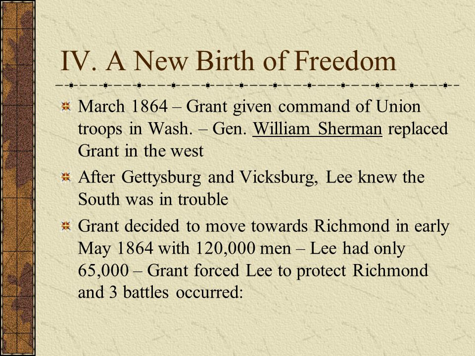 IV.A New Birth of Freedom March 1864 – Grant given command of Union troops in Wash.