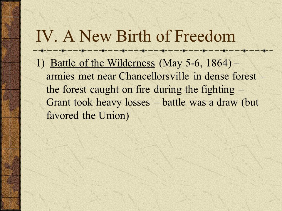 IV. A New Birth of Freedom 1) Battle of the Wilderness (May 5-6, 1864) – armies met near Chancellorsville in dense forest – the forest caught on fire