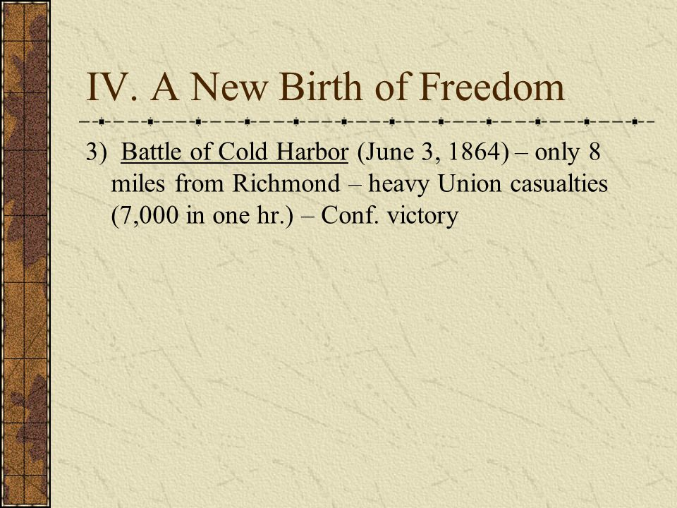 IV. A New Birth of Freedom 3) Battle of Cold Harbor (June 3, 1864) – only 8 miles from Richmond – heavy Union casualties (7,000 in one hr.) – Conf. vi