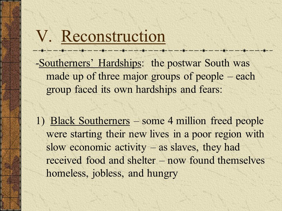 V. Reconstruction -Southerners' Hardships: the postwar South was made up of three major groups of people – each group faced its own hardships and fear