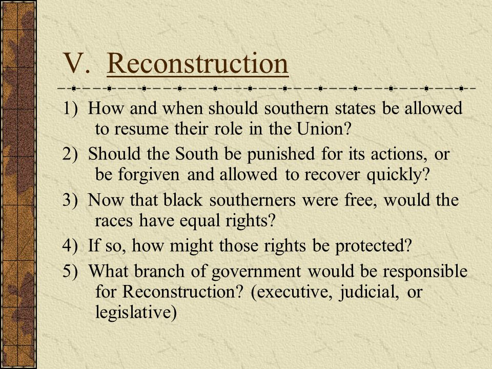 V. Reconstruction 1) How and when should southern states be allowed to resume their role in the Union? 2) Should the South be punished for its actions