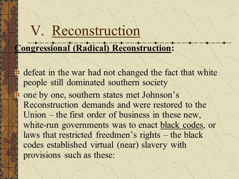 V. Reconstruction Congressional (Radical) Reconstruction: defeat in the war had not changed the fact that white people still dominated southern societ