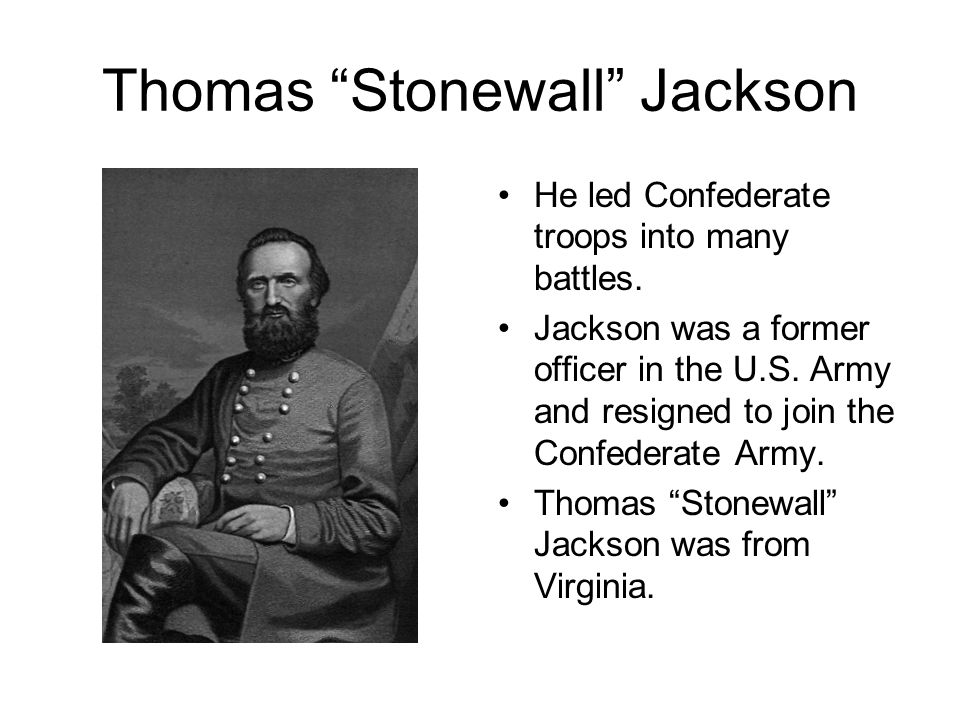 Thomas Stonewall Jackson It is said while the battle raged around him, Thomas Jackson stood calmly, like a stonewall. Stonewall Jackson played an important part in this battle and help lead the Confederacy to a victory at Bull Run.
