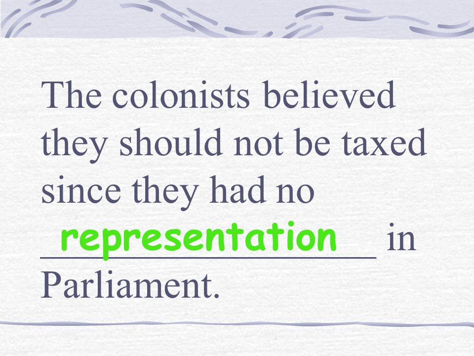 The colonists believed they should not be taxed since they had no _________________ in Parliament.