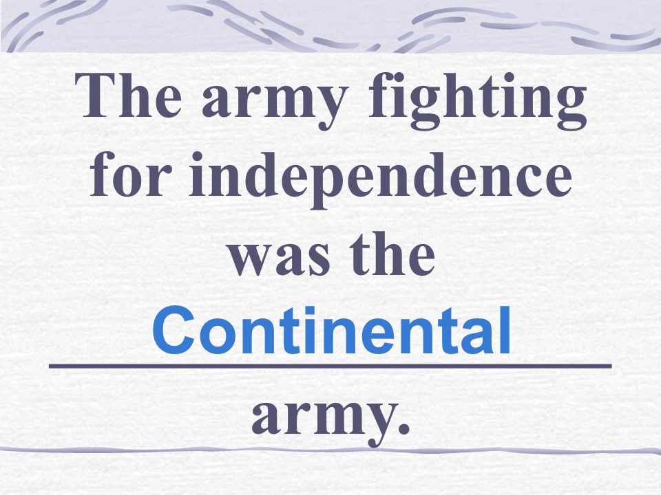 The army fighting for independence was the _________________ army. Continental