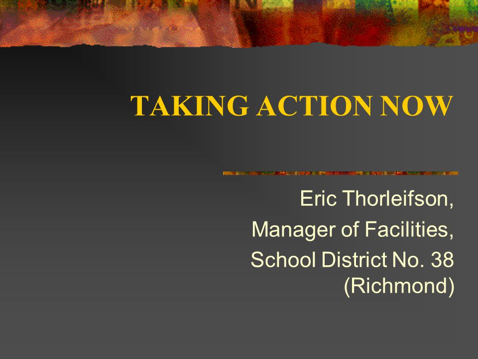 TAKING ACTION NOW Eric Thorleifson, Manager of Facilities, School District No. 38 (Richmond)