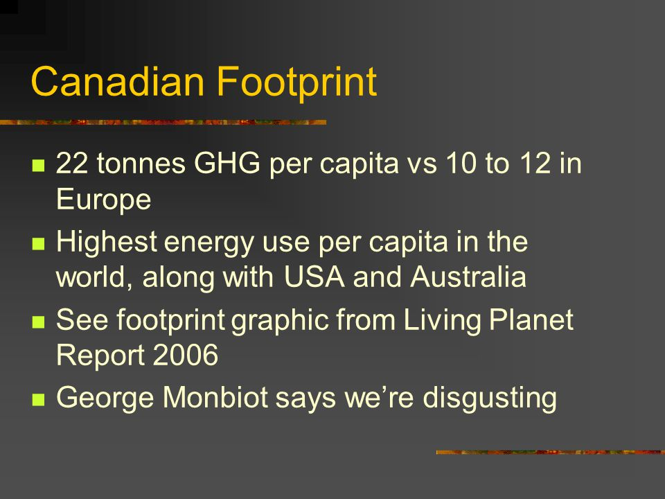 Canadian Footprint 22 tonnes GHG per capita vs 10 to 12 in Europe Highest energy use per capita in the world, along with USA and Australia See footprint graphic from Living Planet Report 2006 George Monbiot says we're disgusting