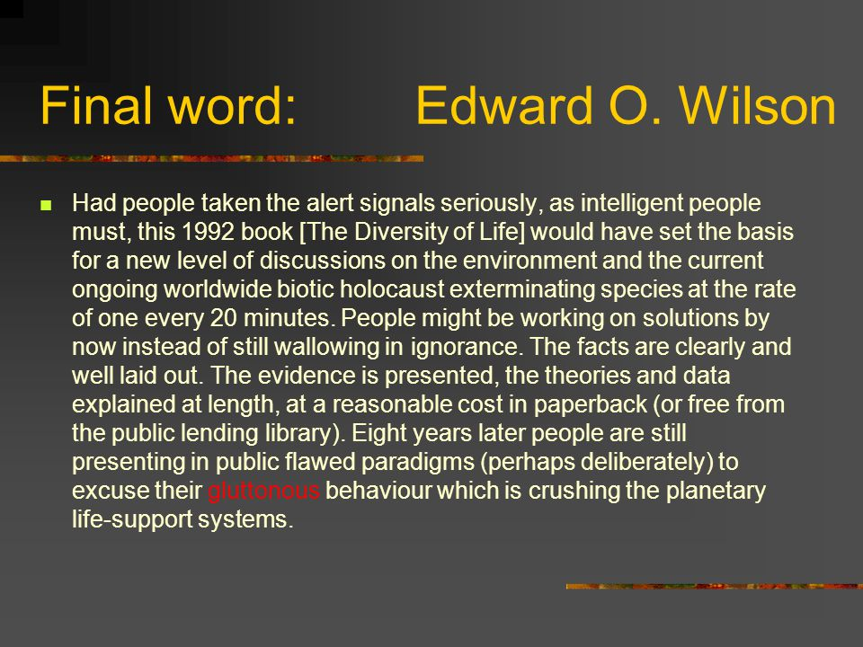 Final word: Edward O. Wilson Had people taken the alert signals seriously, as intelligent people must, this 1992 book [The Diversity of Life] would ha