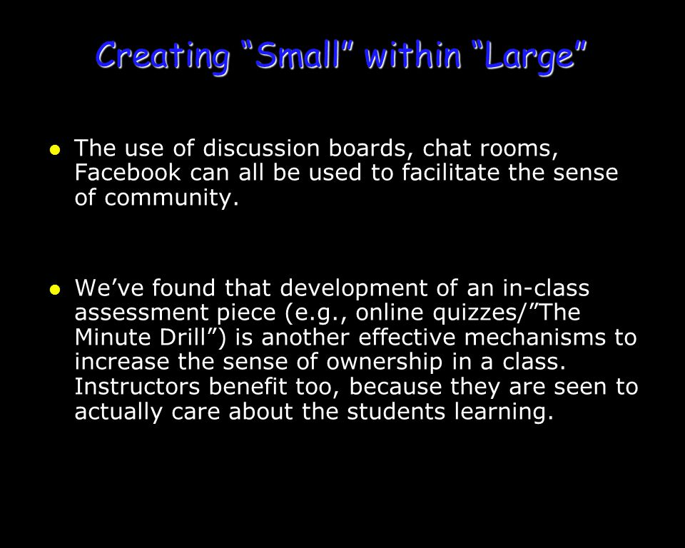 "Creating ""Small"" within ""Large"" l The use of discussion boards, chat rooms, Facebook can all be used to facilitate the sense of community. l We've fou"