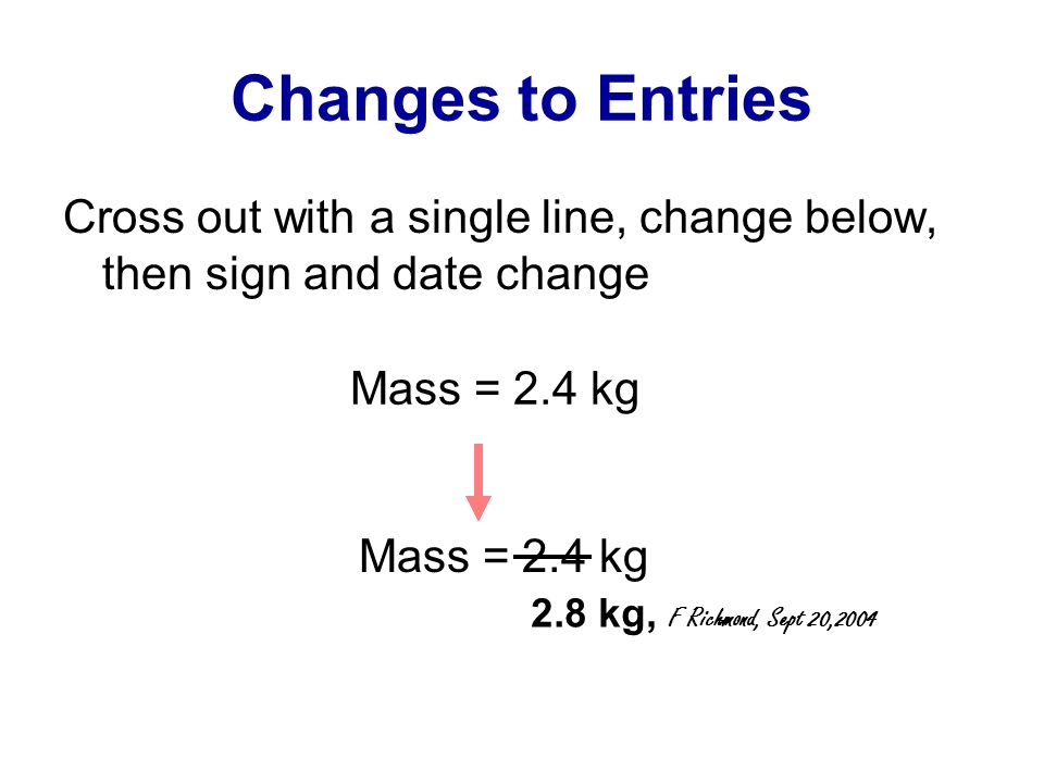Changes to Entries Cross out with a single line, change below, then sign and date change Mass = 2.4 kg 2.8 kg, F Richmond, Sept 20,2004