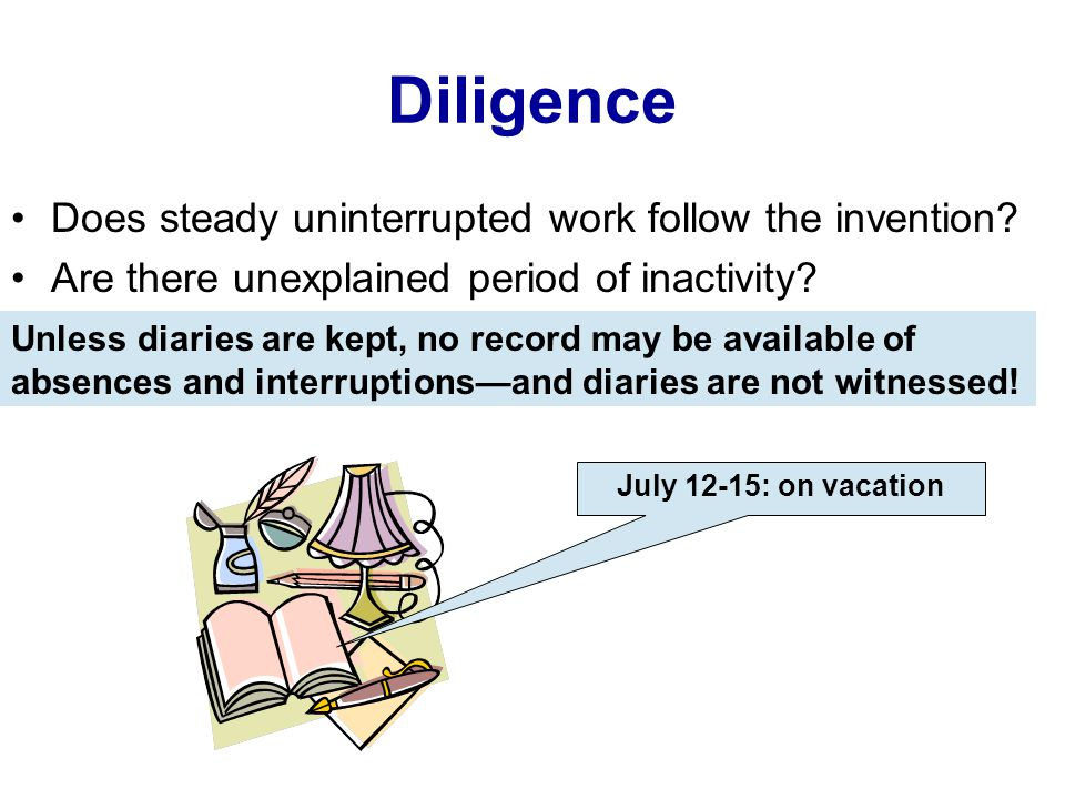 Diligence Does steady uninterrupted work follow the invention? Are there unexplained period of inactivity? Unless diaries are kept, no record may be a