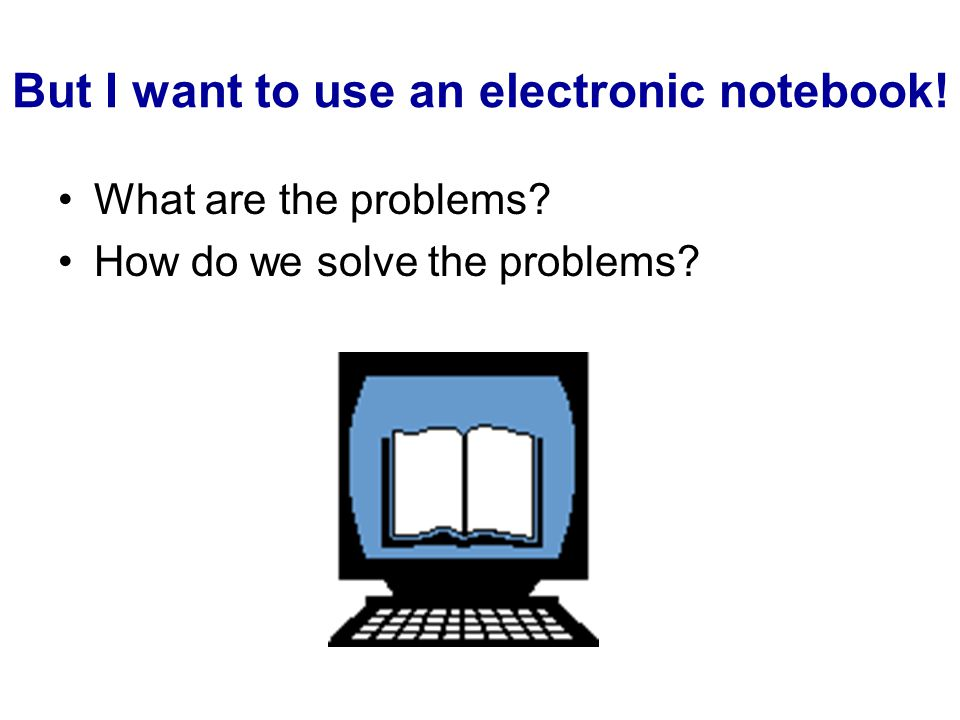 But I want to use an electronic notebook! What are the problems? How do we solve the problems?