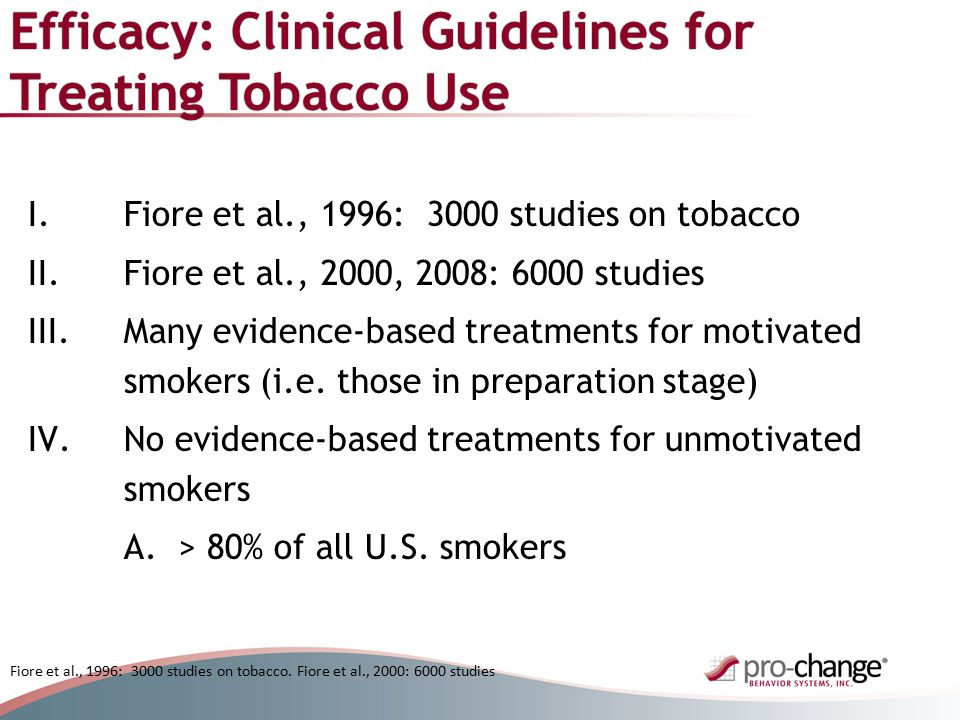 Efficacy: Clinical Guidelines for Treating Tobacco Use I.Fiore et al., 1996: 3000 studies on tobacco II.Fiore et al., 2000, 2008: 6000 studies III.Many evidence-based treatments for motivated smokers (i.e.