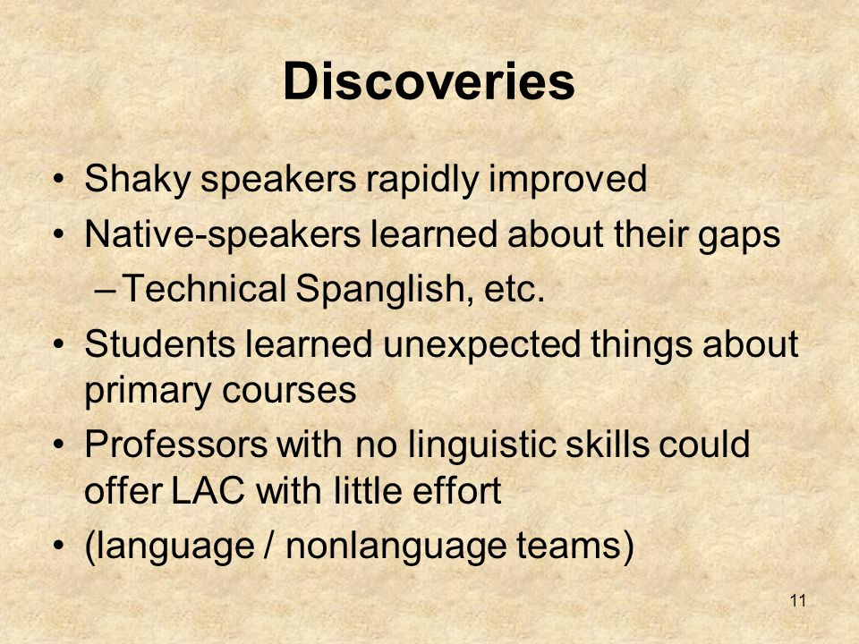 11 Discoveries Shaky speakers rapidly improved Native-speakers learned about their gaps –Technical Spanglish, etc.