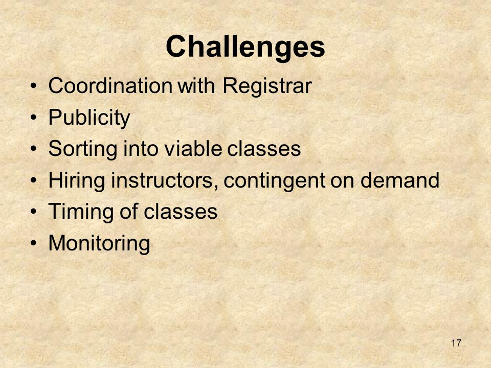 17 Challenges Coordination with Registrar Publicity Sorting into viable classes Hiring instructors, contingent on demand Timing of classes Monitoring