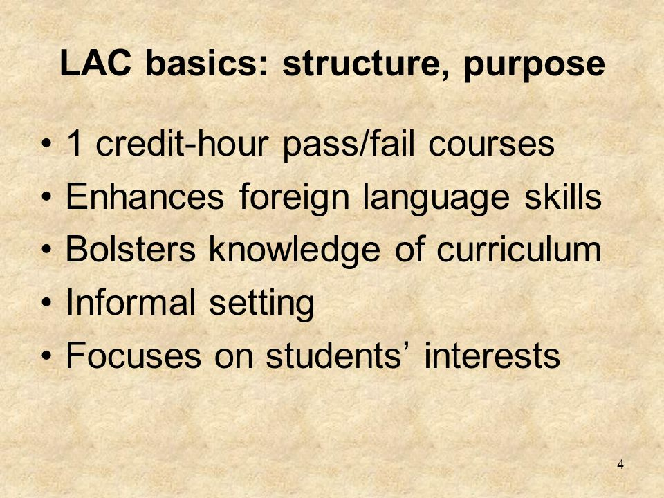 4 LAC basics: structure, purpose 1 credit-hour pass/fail courses Enhances foreign language skills Bolsters knowledge of curriculum Informal setting Focuses on students' interests