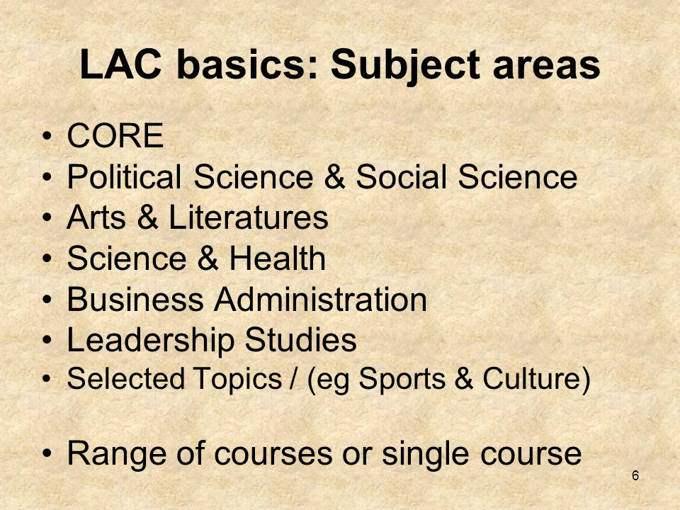 6 LAC basics: Subject areas CORE Political Science & Social Science Arts & Literatures Science & Health Business Administration Leadership Studies Selected Topics / (eg Sports & Culture) Range of courses or single course