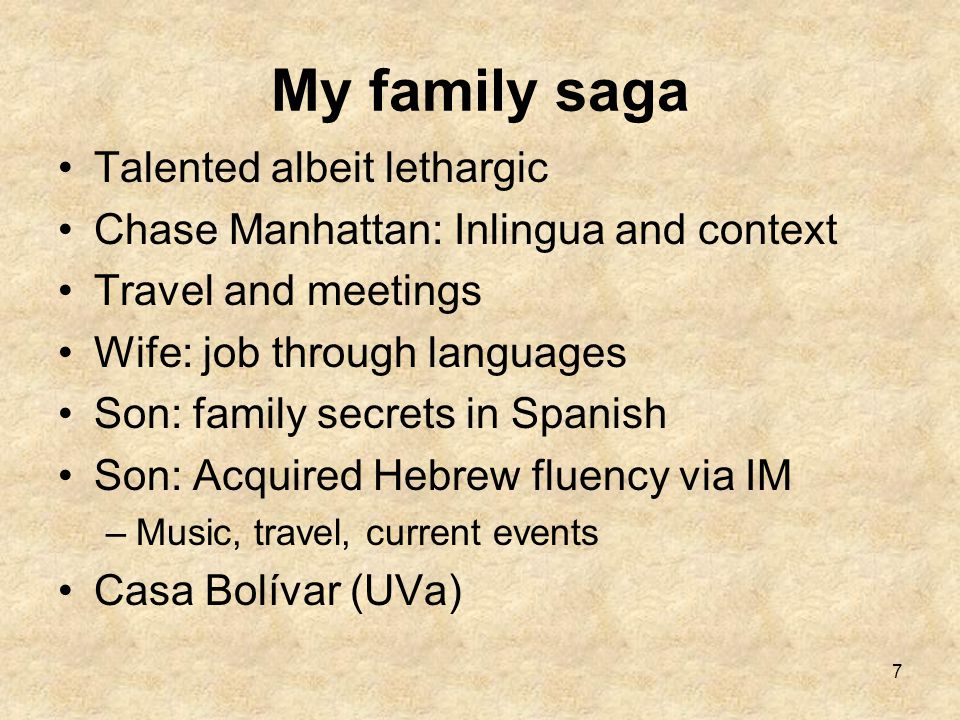 7 My family saga Talented albeit lethargic Chase Manhattan: Inlingua and context Travel and meetings Wife: job through languages Son: family secrets in Spanish Son: Acquired Hebrew fluency via IM –Music, travel, current events Casa Bolívar (UVa)