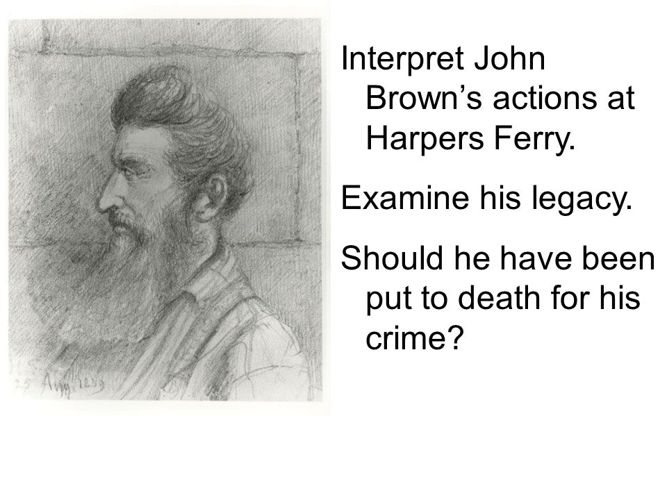 Interpret John Brown's actions at Harpers Ferry.Examine his legacy.